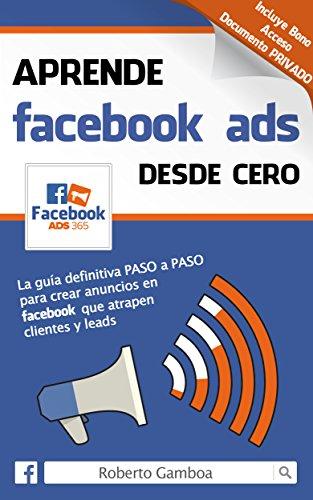Aprende Facebook Ads desde cero: La guía definitiva PASO a PASO para crear anuncios en Facebook que...