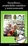 Guanábana, propiedades curativas y como consumir: Descripción de la fruta Guanábana o Graviola (Annona Muricata), propiedades curativas, estudios científicos ... maneras de consumir. (Casa Bartomeus nº 1)