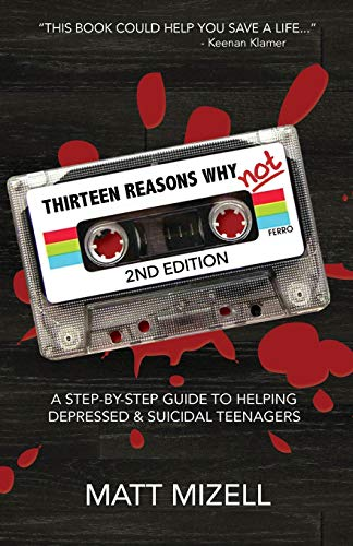 Thirteen Reasons Why Not (2nd Edition): A Step-By-Step Guide To Helping Depressed & Suicidal Teenagers