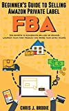 Beginner's Guide to Selling Amazon Private Label FBA - A step-by-Step Guide for Beginners: Create successful E-Commerce business LAUNCH your first product ... Pursuits Book 1) (English Edition)