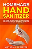 Homemade Hand Sanitizer: How to Make your Hand Sanitizer and Home Disinfectant with Natural Essential Oils. 100 Recipes DIY to Fight Germ and Bacterial for a Healthier Lifestyle