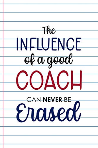 The Influence Of A Good Coach Can Never Be Erased: Coach Notebook Journal Composition Blank Lined Diary Notepad 120 Pages Paperback White