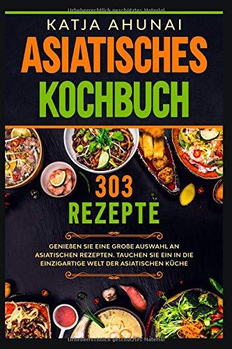 Asiatisches Kochbuch: Genießen Sie eine große Auswahl an asiatischen Rezepten. Tauchen Sie ein in die einzigartige Welt der asiatischen Küche.