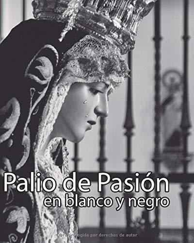 Palio de Pasión en blanco y negro: Un recorrido por las imagenes de la Semana Santa de Málaga y sus cultos internos en 90 fotografías. (Palio de Pasión - Fotografía cofrade de Málaga)