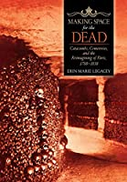 Making Space for the Dead: Catacombs, Cemeteries, and the Reimagining of Paris, 1780-1830