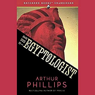 The Egyptologist                   By:                                                                                                                                 Arthur Phillips                               Narrated by:                                                                                                                                 Gianfranco Negroponte,                                                                                        Simon Prebble,                                                                                        Gerard Doyle,                   and others                 Length: 16 hrs and 12 mins     217 ratings     Overall 2.9