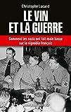 Le vin et la guerre - Comment les nazis ont fait main basse sur le vignoble français: Comment les nazis ont fait main basse sur le vignoble français