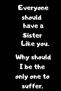 Everyone should have a Sister like you.Why should I be the only one to Suffer.: Birthday gift for Brothers/Sisters.Sarcast...
