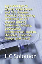 Say Good Bye to Cancer -Heal Cancer and 101 diseases - Essential Oils Healing Reference of  101 disease (ADHD, Alzheimer, Anxiety, Depression, ... Autism, Diabetes, Insomnia, Myopia and more)