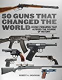 50 Guns That Changed the World: Iconic Firearms That Altered the...