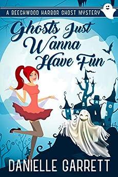 Ghosts Just Wanna Have Fun: A Beechwood Harbor Ghost Mystery (The Beechwood Harbor Ghost Mysteries Book 6) by [Danielle Garrett]