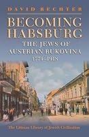 Becoming Habsburg: The Jews of Austrian Bukovina, 1774-1918 (Littman Library of Jewish Civilization)
