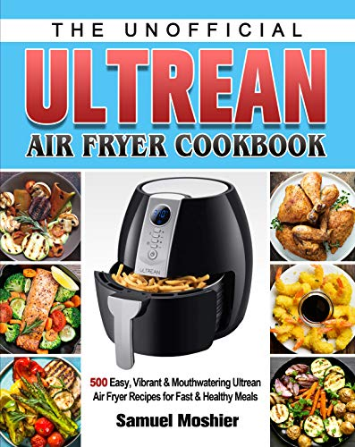 The Unofficial Ultrean Air Fryer Cookbook: 500 Easy, Vibrant & Mouthwatering Ultrean Air Fryer Recipes for Fast & Healthy Meals