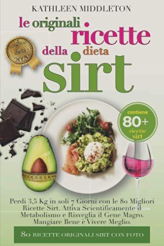 Le Originali Ricette Della Dieta Sirt: Perdi 3,5 Kg in soli 7 Giorni con le 80 Migliori Ricette Sirt. Attiva Scientificamente il Metabolismo e Risveglia il Gene Magro. Mangiare Bene è Vivere Meglio