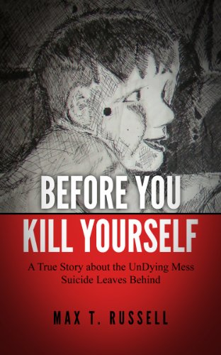 Before You Kill Yourself: A True Story about the UnDying Mess Suicide Leaves Behind (English Edition)