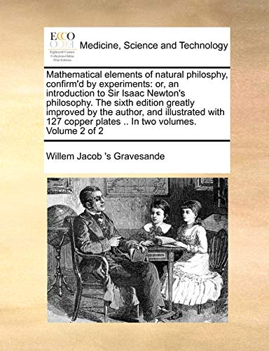 Mathematical elements of natural philosphy, confirm'd by experiments: or, an introduction to Sir Isaac Newton's philosop