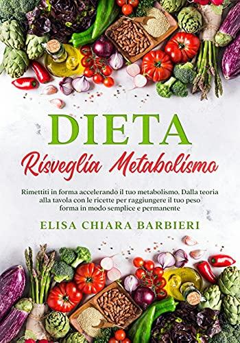 Dieta Risveglia Metabolismo: Rimettiti in forma accelerando il tuo metabolismo. Dalla teoria alla tavola con le ricette per raggiungere il tuo peso forma in modo semplice e permanente