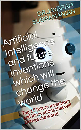 Artificial Intelligence and future inventions which will change the world: Top 15 future inventions and innovations that will change the world