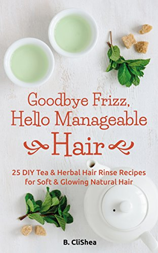 Goodbye Frizz, Hello Manageable Hair: 25 DIY Tea & Herbal Hair Rinse Recipes for Soft & Glowing Natural Hair (English Edition)