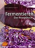 Fermentieren. Das Rezeptbuch: Lecker und selbst gemacht: über 250 Rezepte und Varianten für...