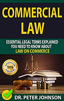 COMMERCIAL LAW: Essential Legal Terms Explained You Need To Know About Law on Commerce! by [DR. PETER  JOHNSON]