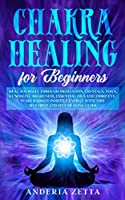 Chakra Healing for Beginners: Heal Yourself through Meditation, Crystals, Yoga, Kundalini, Awareness, Essential Oils and Third Eye.Start Radiate Positive Energy with This Self Help and Self Healing Guide