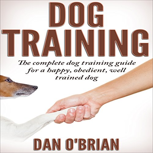 Dog Training: The Complete Dog Training Guide for a Happy, Obedient, Well Trained Dog cover art