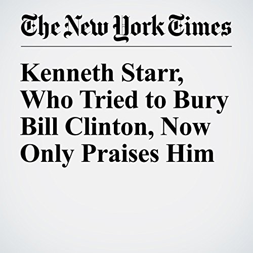 Kenneth Starr, Who Tried to Bury Bill Clinton, Now Only Praises Him cover art