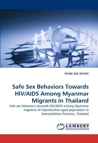 Safe Sex Behaviors Towards HIV/AIDS Among Myanmar Migrants in Thailand: Safe sex behaviors towards HIV/AIDS among Myanmar migrants of reproductive aged population in Samutsakhon Province, Thailand