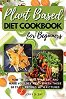 Plant Based Diet Cookbook for Beginners: How to Cleanse Your Gut and Make You Lose Weight with These 50 Tasty Recipes with Pictures.