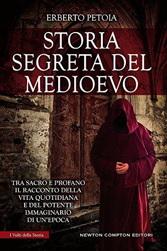 Storia segreta del Medioevo. Tra sacro e profano il racconto della vita quotidiana e del potente immaginario di un'epoca