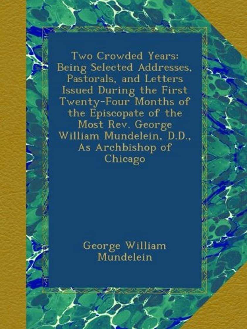 苦い六懇願するTwo Crowded Years: Being Selected Addresses, Pastorals, and Letters Issued During the First Twenty-Four Months of the Episcopate of the Most Rev. George William Mundelein, D.D., As Archbishop of Chicago