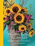 Framing Floral Techniques: Floral Design Skill Building, Inspirations & Explorations