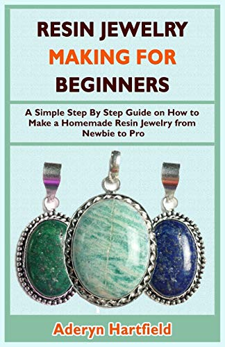 Resin Jewelry Making for Beginners: A Simple Step By Step Guide on How to Make a Homemade Resin Jewelry from Newbie to Pro