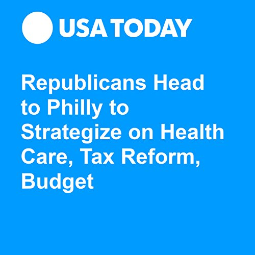 Republicans Head to Philly to Strategize on Health Care, Tax Reform, Budget audiobook cover art