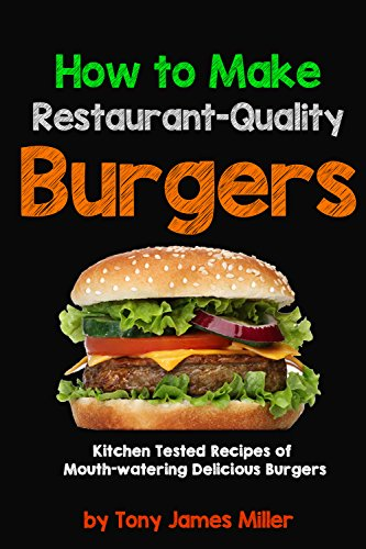 How To Cook Restaurant-Quality Burgers (TJ Miller's Burgers ,Jerky and Barbecue Cookbooks Book 1) by [Tony James Miller]