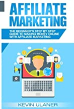 Affiliate Marketing: The Beginner's Step By Step Guide To Making Money Online With Affiliate Marketing (Passive Income, Af...