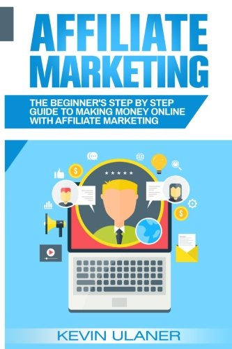 Affiliate Marketing: The Beginner's Step By Step Guide To Making Money Online With Affiliate Marketi