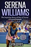 Serena Williams: The Inspiring Story of One of Tennis' Greatest Legends (Tennis Biography Books)