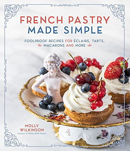 French Pastry Made Simple: Foolproof Recipes for Éclairs, Tarts, Macarons and More: Foolproof Recipes for Eclairs, Tarts, Macaroons and More