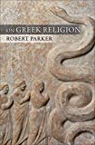 On Greek Religion (Townsend Lectures/Cornell Studies in Classical Philology, Band 60) - Robert Parker