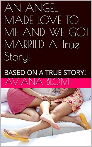 AN ANGEL MADE LOVE TO ME AND WE GOT MARRIED  A True Story!: BASED ON A TRUE STORY! (English Edition)