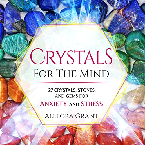 Crystals for the Mind: 27 Crystals, Stones, and Gems for Anxiety and Stress