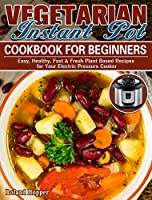 Vegetarian Instant Pot Cookbook For Beginners: Easy, Healthy, Fast & Fresh Plant Based Recipes for Your Electric Pressure Cooker
