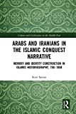 Arabs and Iranians in the Islamic Conquest Narrative: Memory and Identity Construction in Islamic Historiography, 750–1050 (Culture and Civilization in the Middle East Book 57)