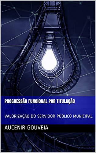 PROGRESSÃO FUNCIONAL POR TITULAÇÃO: VALORIZAÇÃO DO SERVIDOR PÚBLICO MUNICIPAL
