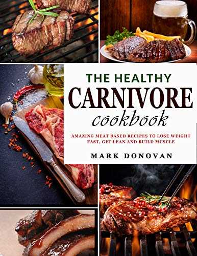 The Healthy Carnivore Cookbook: Amazing Meat Based Recipes to Lose Weight Fast, Get Lean and Build Muscle