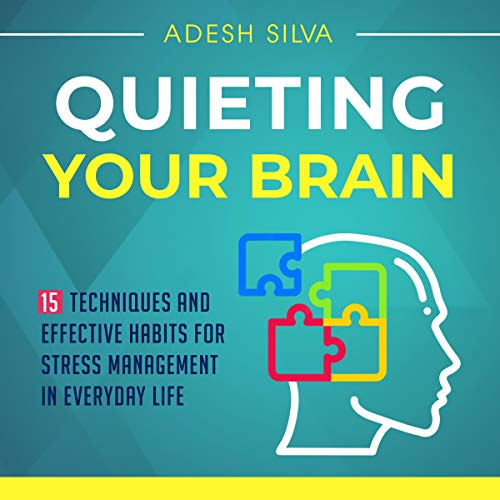 Quieting Your Brain: 15 Techniques and Effective Habits for Stress Management in Everyday Life cover art
