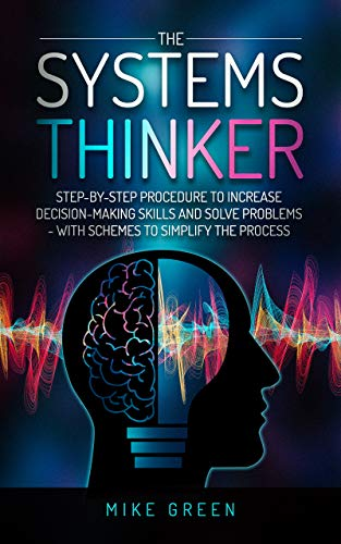 The Systems Thinker: Step-by-step for Increasing Decision-Making Skills and Solving Problems - with Schemes to Simplify the Process