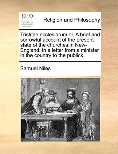 Tristitae ecclesiarum or, A brief and sorrowful account of the present state of the churches in New-England: in a letter from a minister in the country to the publick.